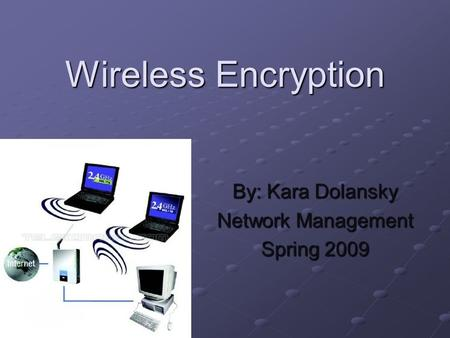 Wireless Encryption By: Kara Dolansky Network Management Spring 2009.