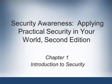 Security Awareness: Applying Practical Security in Your World, Second Edition Chapter 1 Introduction to Security.