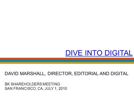 DIVE INTO DIGITAL DAVID MARSHALL, DIRECTOR, EDITORIAL AND DIGITAL BK SHAREHOLDERS MEETING SAN FRANCISCO, CA, JULY 1, 2010.