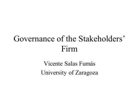 Governance of the Stakeholders' Firm Vicente Salas Fumás University of Zaragoza.