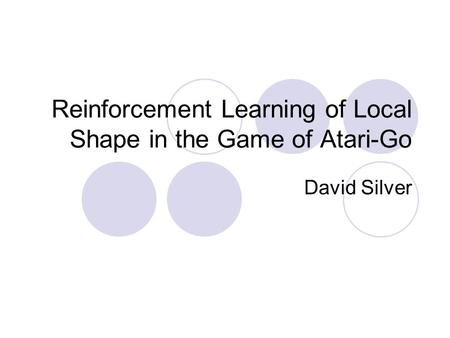 Reinforcement Learning of Local Shape in the Game of Atari-Go David Silver.