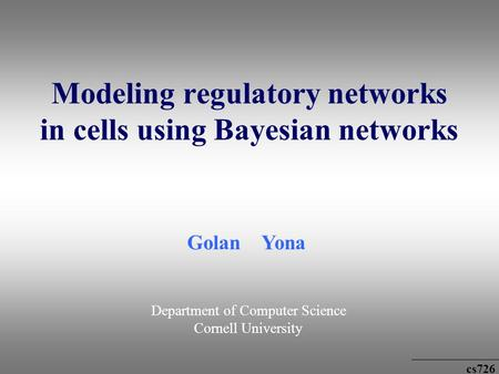 Cs726 Modeling regulatory networks in cells using Bayesian networks Golan Yona Department of Computer Science Cornell University.