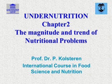 UNDERNUTRITION Chapter2 The magnitude and trend of Nutritional Problems Prof. Dr. P. Kolsteren International Course in Food Science and Nutrition.