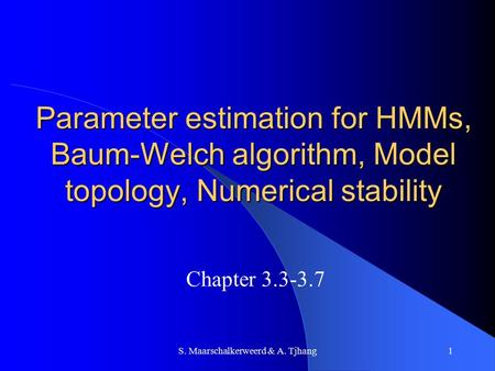 S. Maarschalkerweerd & A. Tjhang1 Parameter estimation for HMMs, Baum-Welch algorithm, Model topology, Numerical stability Chapter 3.3-3.7.