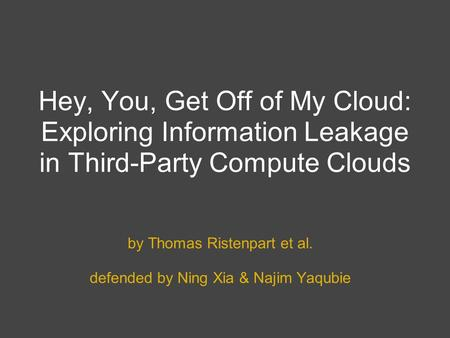 Hey, You, Get Off of My Cloud: Exploring Information Leakage in Third-Party Compute Clouds by Thomas Ristenpart et al. defended by Ning Xia & Najim Yaqubie.