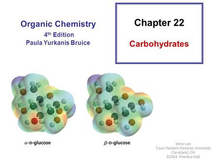 Organic Chemistry 4 th Edition Paula Yurkanis Bruice Chapter 22 Carbohydrates Irene Lee Case Western Reserve University Cleveland, OH ©2004, Prentice Hall.