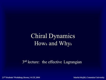 Chiral Dynamics How s and Why s 3 rd lecture: the effective Lagrangian Martin Mojžiš, Comenius University23 rd Students' Workshop, Bosen, 3-8.IX.2006.
