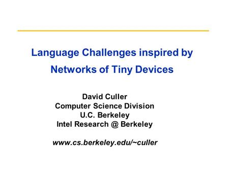<strong>Language</strong> Challenges inspired by Networks of Tiny Devices David Culler Computer Science Division U.C. Berkeley Intel Berkeley