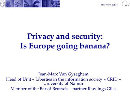 Privacy and security: Is Europe going banana? Jean-Marc Van Gyseghem Head of Unit « Liberties in the information society » CRID – University.