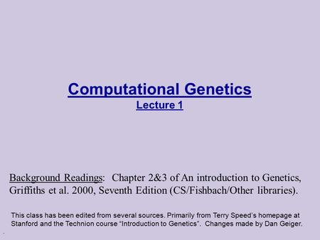 . Computational Genetics Lecture 1 This class has been edited from several sources. Primarily from Terry Speed's homepage at Stanford and the Technion.