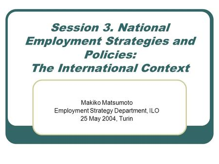 Session 3. National Employment Strategies and Policies: The International Context Makiko Matsumoto Employment Strategy Department, ILO 25 May 2004, Turin.