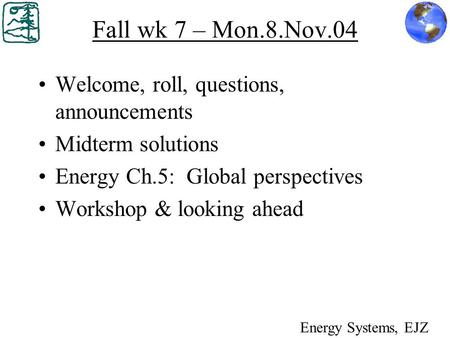 Fall wk 7 – Mon.8.Nov.04 Welcome, roll, questions, announcements Midterm solutions Energy Ch.5: Global perspectives Workshop & looking ahead Energy Systems,