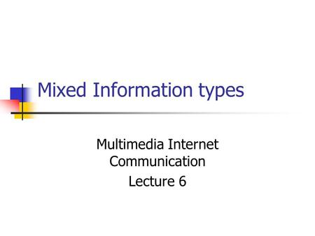 Mixed Information types Multimedia Internet Communication Lecture 6.