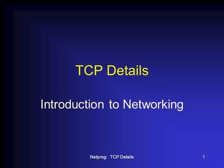 Netprog: TCP Details1 TCP Details Introduction to Networking.