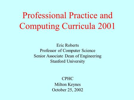 Professional Practice and Computing Curricula 2001 Eric Roberts Professor of Computer Science Senior Associate Dean of Engineering Stanford University.