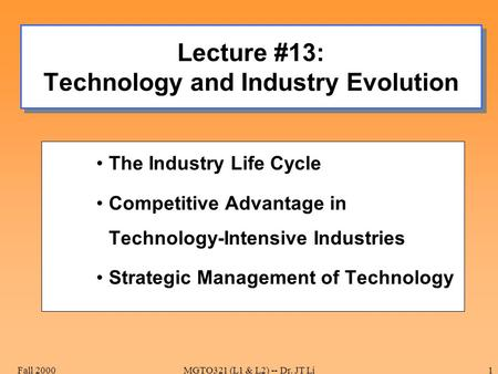 Fall 2000MGTO321 (L1 & L2) -- Dr. JT Li1 Lecture #13: Technology and Industry Evolution The Industry Life Cycle Competitive Advantage in Technology-Intensive.