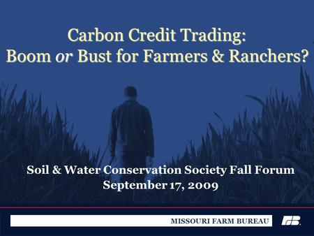 Carbon Credit Trading: Boom or Bust for Farmers & Ranchers? Soil & Water Conservation Society Fall Forum September 17, 2009 MISSOURI FARM BUREAU.