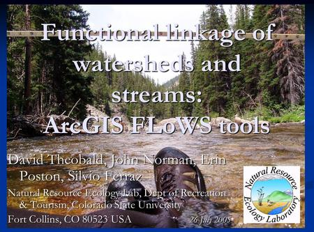Functional linkage of watersheds and streams: ArcGIS FLoWS tools David Theobald, John Norman, Erin Poston, Silvio Ferraz Natural Resource Ecology Lab,
