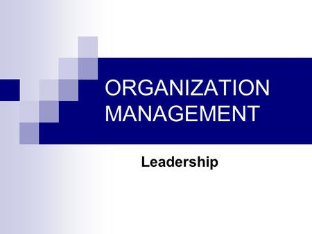 ORGANIZATION MANAGEMENT Leadership. Management is about coping with complexity Leadership is about coping with change Management vs. Leadership.