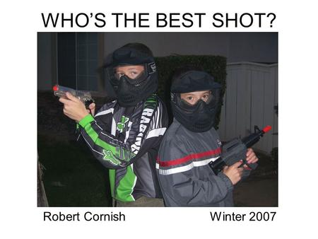 WHO'S THE BEST SHOT? Winter 2007Robert Cornish. Introduction Issue: Which of my two sons is a more accurate shooter Hypothesis: The older boy will be.