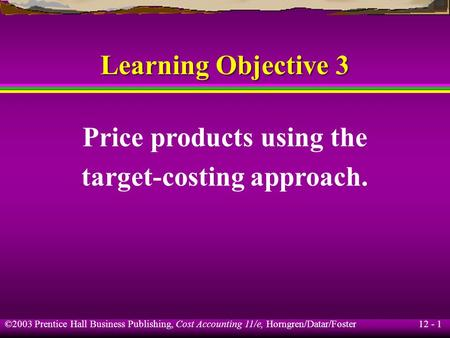 12 - 1 ©2003 Prentice Hall Business Publishing, Cost Accounting 11/e, Horngren/Datar/Foster Learning Objective 3 Price products using the target-costing.
