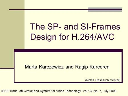 The SP- and SI-Frames Design for H.264/AVC Marta Karczewicz and Ragip Kurceren IEEE Trans. on Circuit and System for Video Technology, Vol.13, No. 7, July.