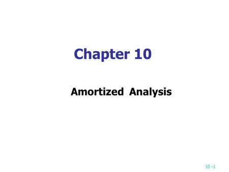10 -1 Chapter 10 Amortized Analysis. 10 -2 A sequence of operations: OP 1, OP 2, … OP m OP i : several pops (from the stack) and one push (into the stack)