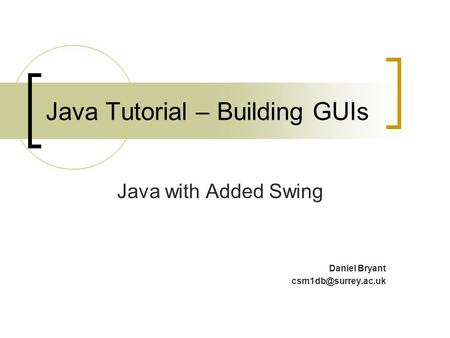 Java Tutorial – Building GUIs Java with Added Swing Daniel Bryant