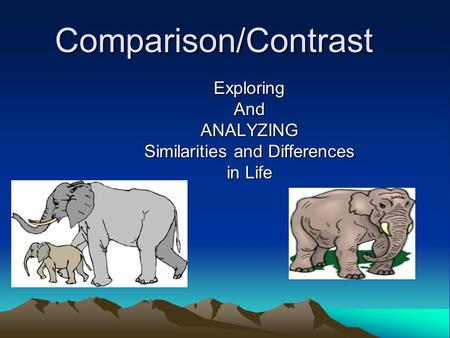 Comparison/Contrast ExploringAndANALYZING Similarities and Differences in Life.