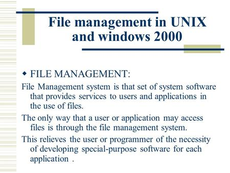 File management in UNIX and windows 2000  FILE MANAGEMENT: File Management system is that set of system software that provides services to users and applications.