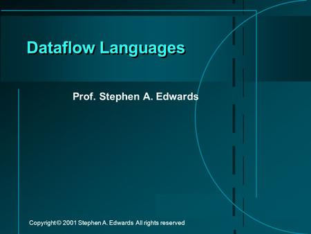 Copyright © 2001 Stephen A. Edwards All rights reserved Dataflow Languages Prof. Stephen A. Edwards.