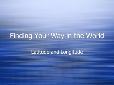 Finding Your Way in the World Latitude and Longitude.