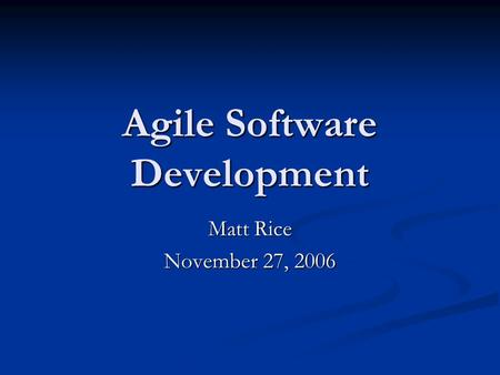 Agile Software Development Matt Rice November 27, 2006.
