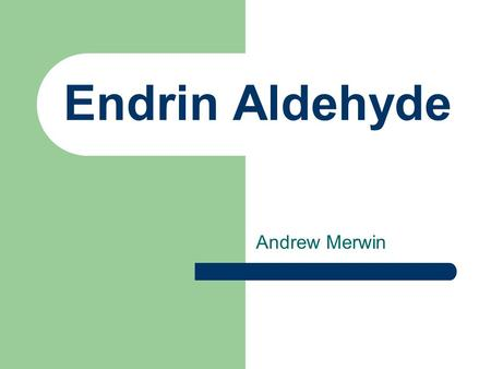 Endrin Aldehyde Andrew Merwin. Chemical and Physical Properties MW 381.9 g/mol Solid MP 145 – 149ºC Kow 3.146, 4.7, 5.6 Koc 4.80 Vapor Pressure (25ºC)