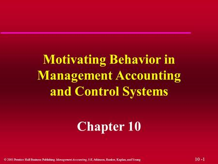 10 -1  2001 Prentice Hall Business Publishing Management Accounting, 3/E, Atkinson, Banker, Kaplan, and Young Motivating Behavior in Management Accounting.