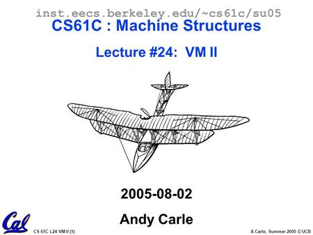 CS 61C L24 VM II (1) A Carle, Summer 2005 © UCB inst.eecs.berkeley.edu/~cs61c/su05 CS61C : Machine Structures Lecture #24: VM II 2005-08-02 Andy Carle.