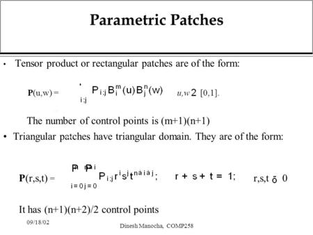 09/18/02 Dinesh Manocha, COMP258 Parametric Patches Tensor product or rectangular patches are of the form: P(u,w) = u,w [0,1]. The number of control points.