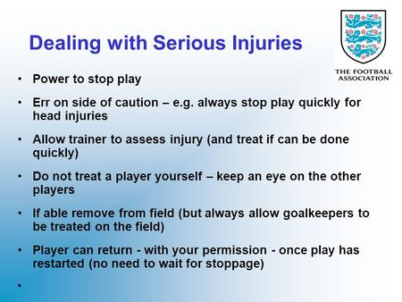 Dealing with Serious Injuries Power to stop play Err on side of caution – e.g. always stop play quickly for head injuries Allow trainer to assess injury.