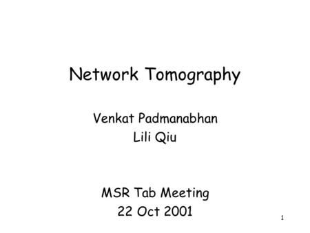 1 Network Tomography Venkat Padmanabhan Lili Qiu MSR Tab Meeting 22 Oct 2001.