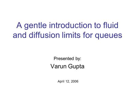 A gentle introduction to fluid and diffusion limits for queues Presented by: Varun Gupta April 12, 2006.