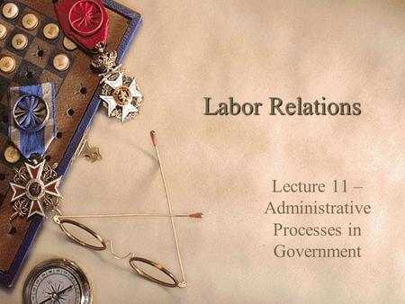 Labor Relations Lecture 11 – Administrative Processes in Government.