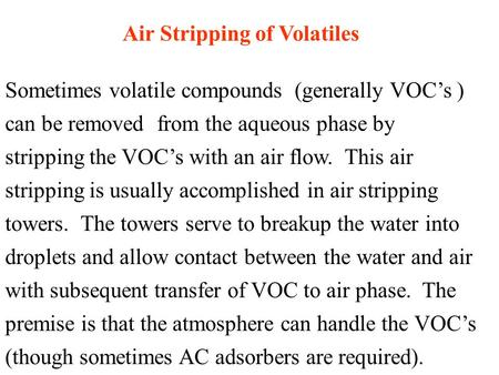 Air Stripping of Volatiles Sometimes volatile compounds (generally VOC's ) can be removed from the aqueous phase by stripping the VOC's with an air flow.