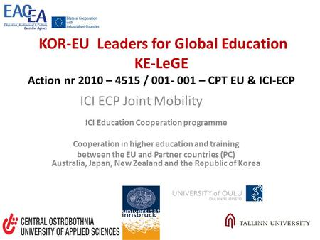 KOR-EU Leaders for Global Education KE-LeGE Action nr 2010 – 4515 / 001- 001 – CPT EU & ICI-ECP ICI Education Cooperation programme Cooperation in higher.