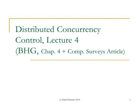 (c) Oded Shmueli 20041 Distributed Concurrency Control, Lecture 4 (BHG, Chap. 4 + Comp. Surveys Article)