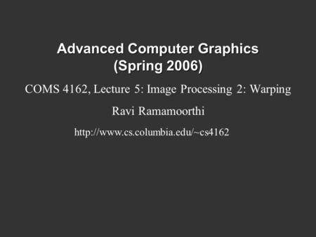 Advanced Computer Graphics (Spring 2006) COMS 4162, Lecture 5: Image Processing 2: Warping Ravi Ramamoorthi