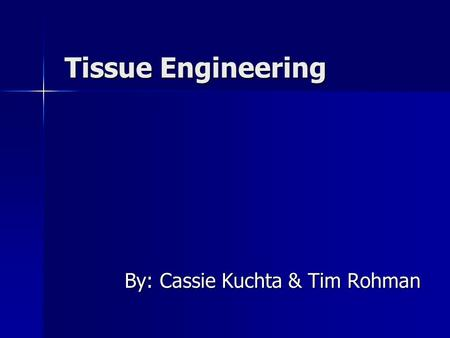 Tissue Engineering By: Cassie Kuchta & Tim Rohman.