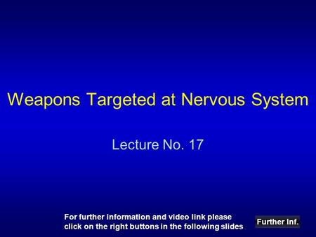Weapons Targeted at Nervous System Lecture No. 17 Further Inf. For further information and video link please click on the right buttons in the following.