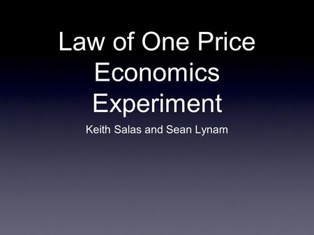Law of One Price Economics Experiment Keith Salas and Sean Lynam.