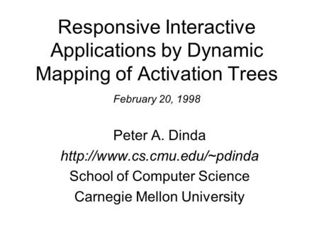 Responsive Interactive Applications by Dynamic Mapping of Activation Trees February 20, 1998 Peter A. Dinda  School of Computer.