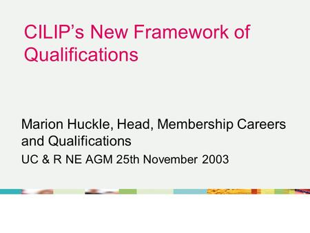 CILIP's New Framework of Qualifications Marion Huckle, Head, Membership Careers and Qualifications UC & R NE AGM 25th November 2003.
